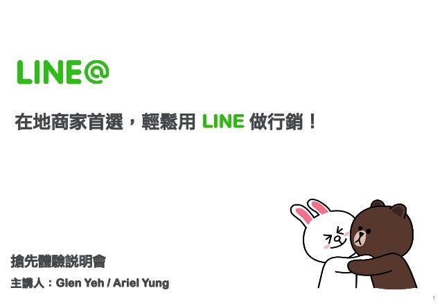 1  在地商家首選,輕鬆用 LINE 做行銷!  搶先體驗說明會  主講人:Glen Yeh / Ariel Yung