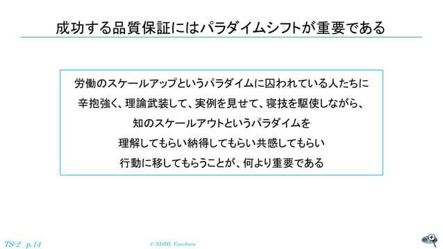成功する品質保証にはパラダイムシフトが重要である © NISHI, YasuharuTS-2 p.14 労働のスケールアップというパラダイムに囚われている人たちに 辛抱強く、理論武装して、実例を見せて、寝技を駆使しながら、 知のスケールアウトと...