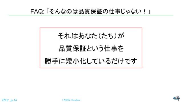 FAQ: 「そんなのは品質保証の仕事じゃない!」 © NISHI, YasuharuTS-2 p.15 それはあなた(たち)が 品質保証という仕事を 勝手に矮小化しているだけです