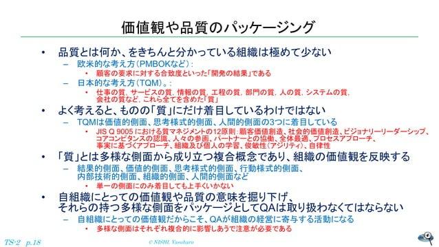 価値観や品質のパッケージング • 品質とは何か、をきちんと分かっている組織は極めて少ない – 欧米的な考え方(PMBOKなど): • 顧客の要求に対する合致度といった「開発の結果」である – 日本的な考え方(TQM)。: • 仕事の質,サービス...