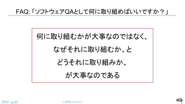 FAQ: 「ソフトウェアQAとして何に取り組めばいいですか?」 © NISHI, YasuharuTS-2 p.32 何に取り組むかが大事なのではなく、 なぜそれに取り組むか、と どうそれに取り組みか、 が大事なのである