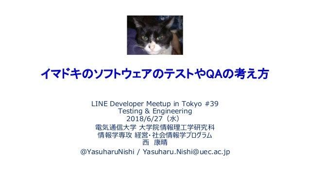 イマドキのソフトウェアのテストやQAの考え方 LINE Developer Meetup in Tokyo #39 Testing & Engineering 2018/6/27(水) 電気通信大学 大学院情報理工学研究科 情報学専攻 経営・社...