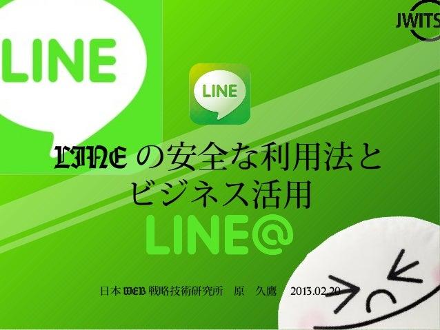 LINE の安全な利用法と    ビジネス活用 日本 WEB 戦略技術研究所 原 久鷹  2013.02.20