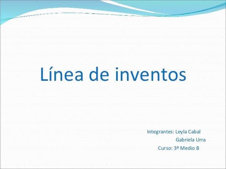 Línea de inventos <ul><li>Integrantes: Leyla Cabal </li></ul><ul><li>Gabriela Urra </li></ul><ul><li>Curso: 3º Medio B </l...