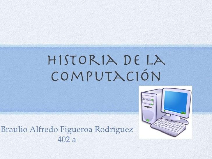Historia de la computación Braulio Alfredo Figueroa Rodríguez 402 a