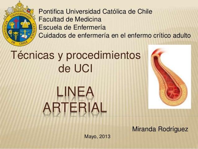 LINEA ARTERIAL Técnicas y procedimientos de UCI Miranda Rodríguez Mayo, 2013 Pontifica Universidad Católica de Chile Facul...
