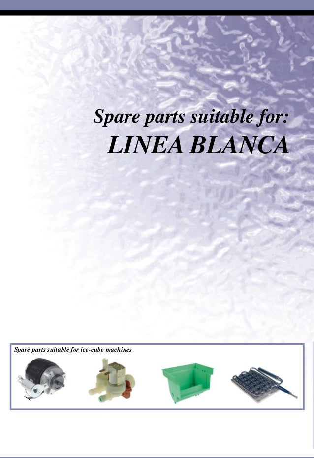 Spare parts suitable for ice-cube machines Spare parts suitable for: LINEA BLANCA SuitableforLineaBlanca L