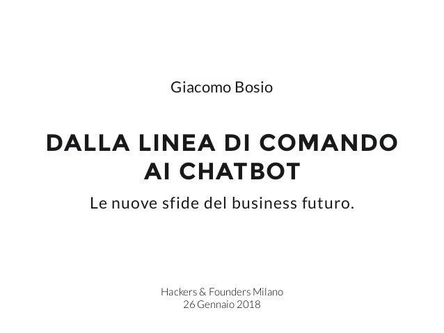 DALLA LINEA DI COMANDO AI CHATBOT Hackers & Founders Milano 26 Gennaio 2018 Le nuove sfide del business futuro. Giacomo Bo...