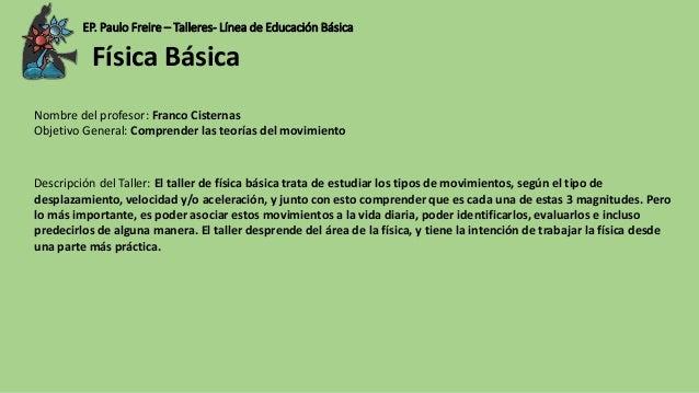 EP. Paulo Freire – Talleres- Línea de Educación Básica Nombre del profesor: Franco Cisternas Objetivo General: Comprender ...