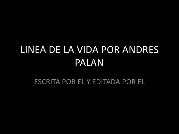 LINEA DE LA VIDA POR ANDRES PALAN<br />ESCRITA POR EL Y EDITADA POR EL<br />