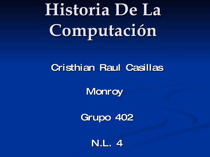 Historia De La Computación Cristhian Raul Casillas Monroy  Grupo 402 N.L. 4