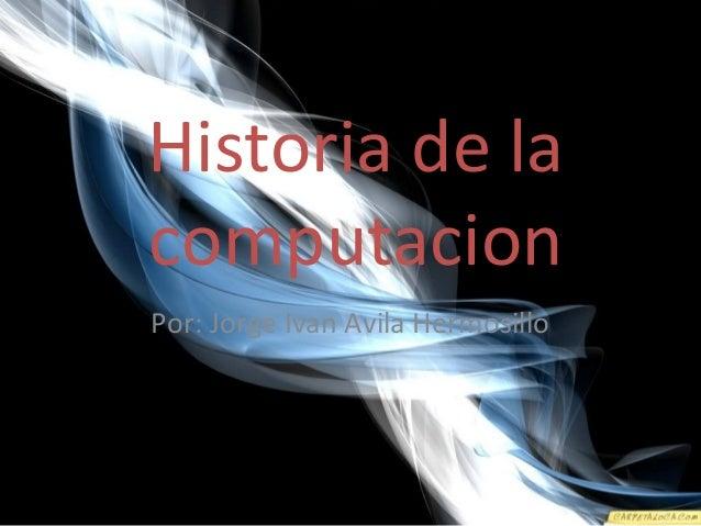 Historia de la computacion Por: Jorge Ivan Avila Hermosillo