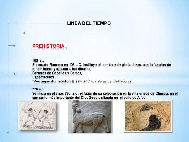 LINEA DEL TIEMPO  * PREHISTORIA.. 105 a.c El senado Romano en 105 a.C. instituye el combate de gladiadores, con la función...