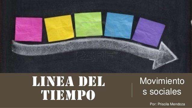 LINEA DEL TIEMPO Movimiento s sociales Por: Priscila Mendoza
