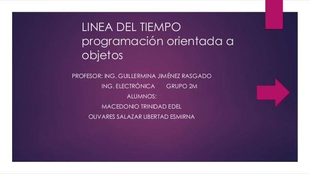 LINEA DEL TIEMPO programación orientada a objetos PROFESOR: ING. GUILLERMINA JIMÉNEZ RASGADO ING. ELECTRÓNICA GRUPO 2M ALU...