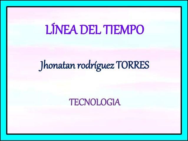 LÍNEA DEL TIEMPO Jhonatan rodríguez TORRES TECNOLOGIA