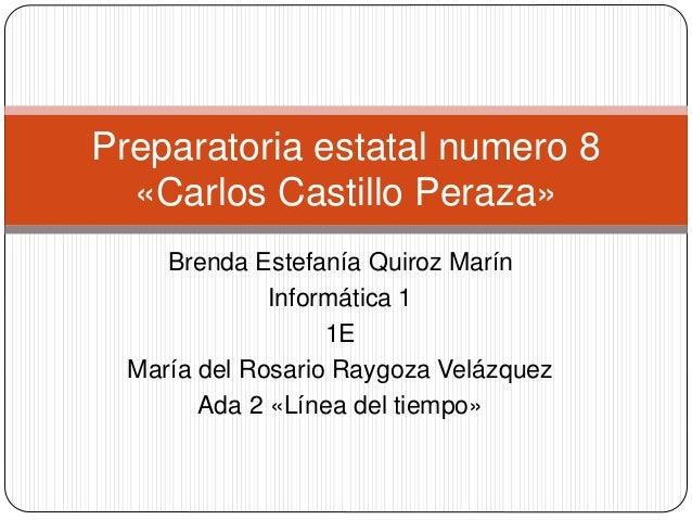 Preparatoria estatal numero 8  «Carlos Castillo Peraza»  Brenda Estefanía Quiroz Marín  Informática 1  1E  María del Rosar...