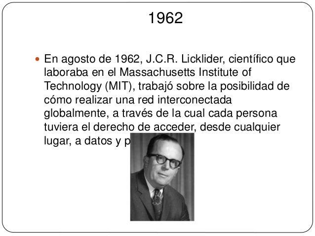 1962   En agosto de 1962, J.C.R. Licklider, científico que  laboraba en el Massachusetts Institute of  Technology (MIT), ...