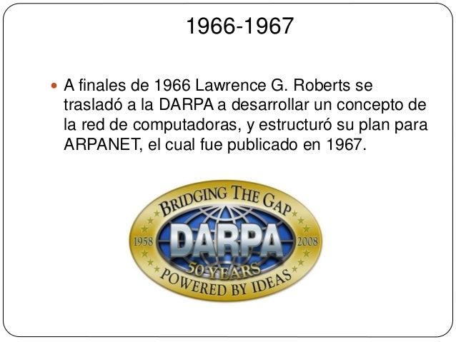 1966-1967   A finales de 1966 Lawrence G. Roberts se  trasladó a la DARPA a desarrollar un concepto de  la red de computa...