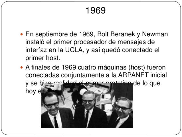 1969   En septiembre de 1969, Bolt Beranek y Newman  instaló el primer procesador de mensajes de  interfaz en la UCLA, y ...