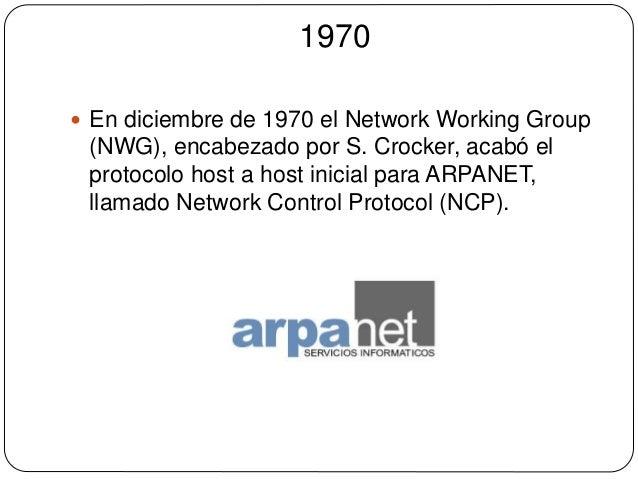 1970   En diciembre de 1970 el Network Working Group  (NWG), encabezado por S. Crocker, acabó el  protocolo host a host i...