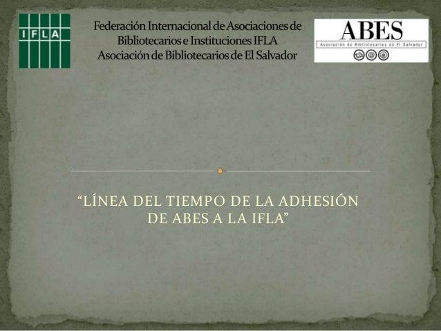 """""""LÍNEA DEL TIEMPO DE LA ADHESIÓN  DE ABES A LA IFLA"""""""
