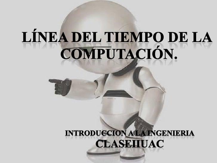 Línea del tiempo de la<br /> computación.<br />INTRODUCCION A LA INGENIERIA<br />CLASEIIUAC<br />