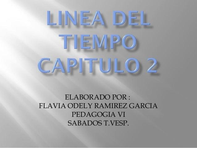ELABORADO POR : FLAVIA ODELY RAMIREZ GARCIA PEDAGOGIA VI SABADOS T.VESP.