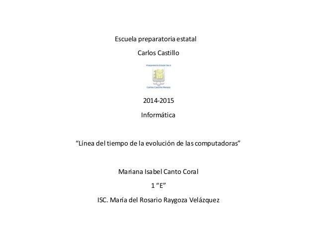 """Escuela preparatoria estatal  Carlos Castillo  2014-2015  Informática  """"Línea del tiempo de la evolución de las computador..."""