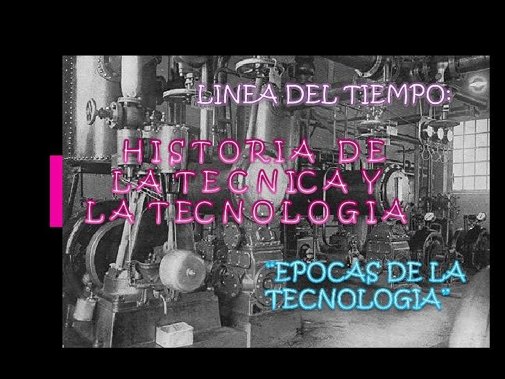 """LINEA DEL TIEMPO:<br /> H I S T O R I A   D E<br /> L A  T E C N IC A  Y <br />L A  T EC N O L O G I A<br />""""EPOCAS DE LA ..."""