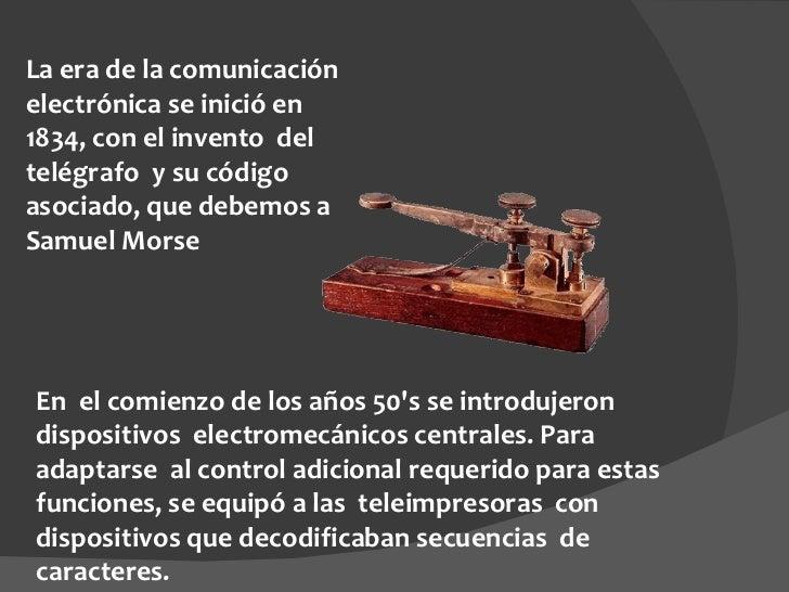 La era de la comunicación electrónica se inició en 1834, con el invento del telégrafo y su código asociado, que debemos ...