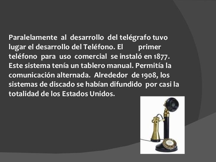 Paralelamente al desarrollo del telégrafo tuvo lugar el desarrollo del Teléfono. El  primer teléfono para uso comer...