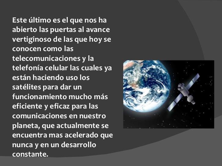 Este último es el que nos ha abierto las puertas al avance vertiginoso de las que hoy se conocen como las telecomunicacion...