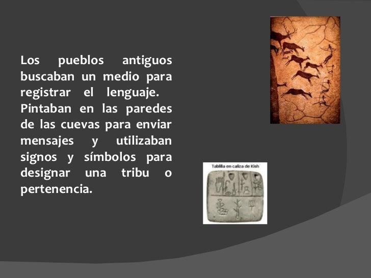 Los pueblos antiguos buscaban un medio para registrar el lenguaje.  Pintaban en las paredes de las cuevas para enviar mens...