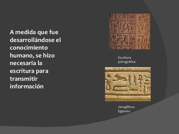 A medida que fue desarrollándose el conocimiento humano, se hizo necesaria la escritura para transmitir información Escrit...