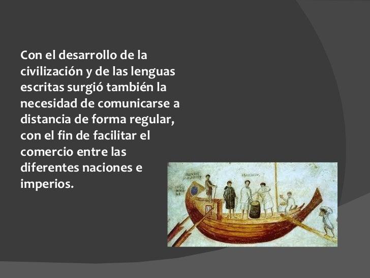 Con el desarrollo de la civilización y de las lenguas escritas surgió también la necesidad de comunicarse a distancia de f...
