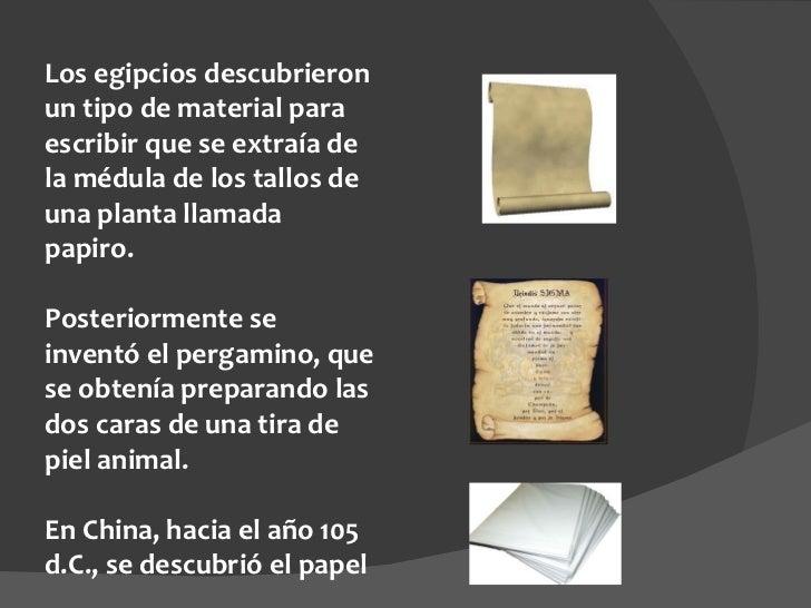 Los egipcios descubrieron un tipo de material para escribir que se extraía de la médula de los tallos de una planta llamad...