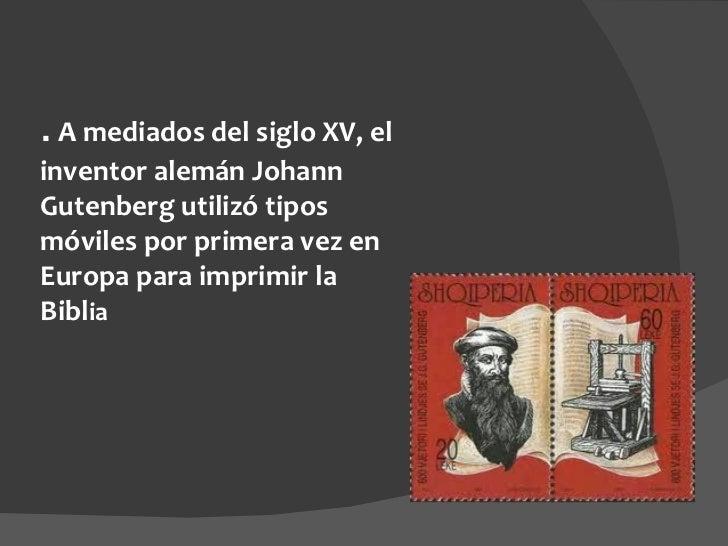 .  A mediados del siglo XV, el inventor alemán Johann Gutenberg utilizó tipos móviles por primera vez en Europa para impri...