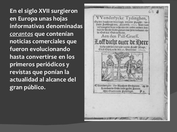 En el siglo XVII surgieron en Europa unas hojas informativas denominadas  corantos  que contenían noticias comerciales que...