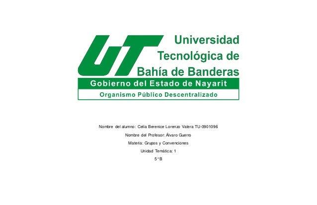 Nombre del alumno: Celia Berenice Lorenzo Valera TU-0901096 Nombre del Profesor: Álvaro Guerro Materia: Grupos y Convencio...