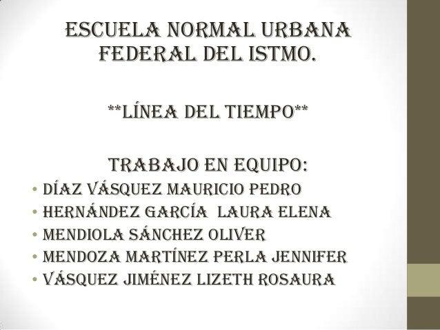Escuela normal urbana federal del istmo. **LÍNEA DEL TIEMPO**  Trabajo en equipo: • DÍAZ VÁSQUEZ MAURICIO PEDRO • HERNÁNDE...