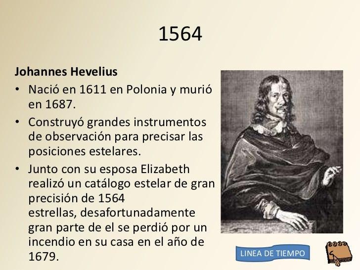 1564 Johannes Hevelius • Nació en 1611 en Polonia y murió   en 1687. • Construyó grandes instrumentos   de observación par...