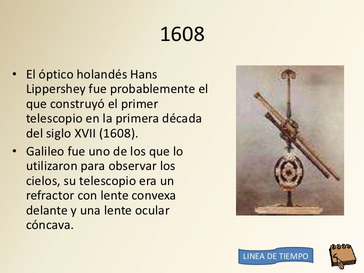 1608 • El óptico holandés Hans   Lippershey fue probablemente el   que construyó el primer   telescopio en la primera déca...
