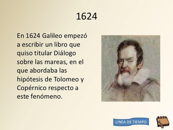 1624 En 1624 Galileo empezó a escribir un libro que quiso titular Diálogo sobre las mareas, en el que abordaba las hipótes...