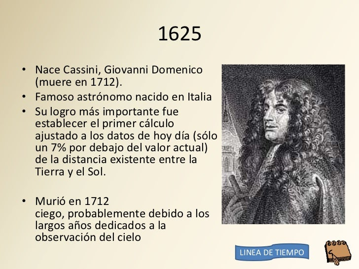 1625 • Nace Cassini, Giovanni Domenico   (muere en 1712). • Famoso astrónomo nacido en Italia • Su logro más importante fu...