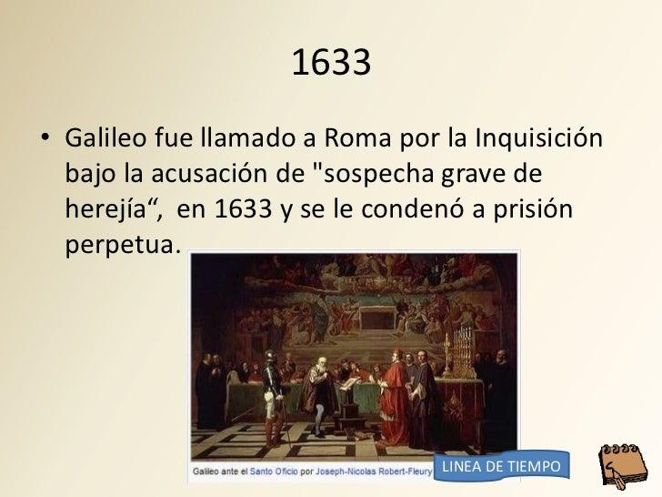 """1633 • Galileo fue llamado a Roma por la Inquisición   bajo la acusación de """"sospecha grave de   herejía"""", en 1633 y se le..."""