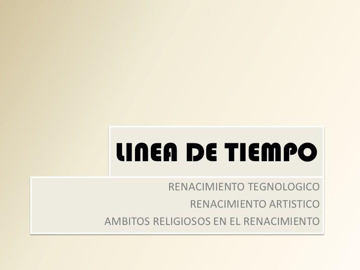 LINEA DE TIEMPO            RENACIMIENTO TEGNOLOGICO                RENACIMIENTO ARTISTICO AMBITOS RELIGIOSOS EN EL RENACIM...