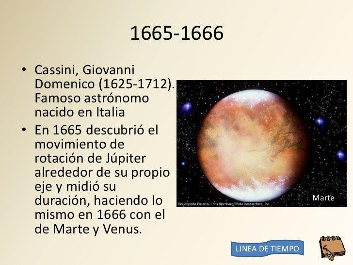 1665-1666 • Cassini, Giovanni   Domenico (1625-1712).   Famoso astrónomo   nacido en Italia • En 1665 descubrió el   movim...
