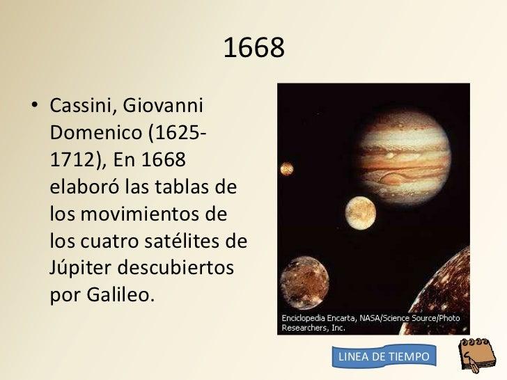 1668 • Cassini, Giovanni   Domenico (1625-   1712), En 1668   elaboró las tablas de   los movimientos de   los cuatro saté...