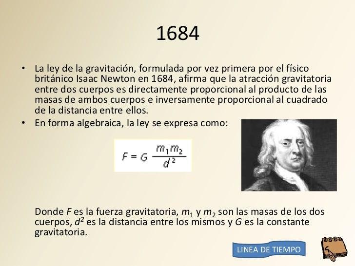 1684 • La ley de la gravitación, formulada por vez primera por el físico   británico Isaac Newton en 1684, afirma que la a...